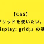 【CSS】グリッドを使いたい。「display:grid;」の基本